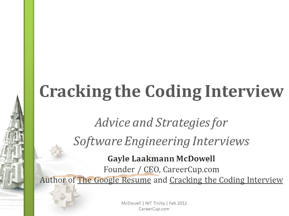 Cracking the Coding Interview Advice and Strategies for Software Engineering Interviews McDowell | NIT Trichy | Feb 2012 CareerCup.com Gayle Laakmann McDowell Founder / CEO, CareerCup.com Author of The Google Resume and Cracking the Coding Interview