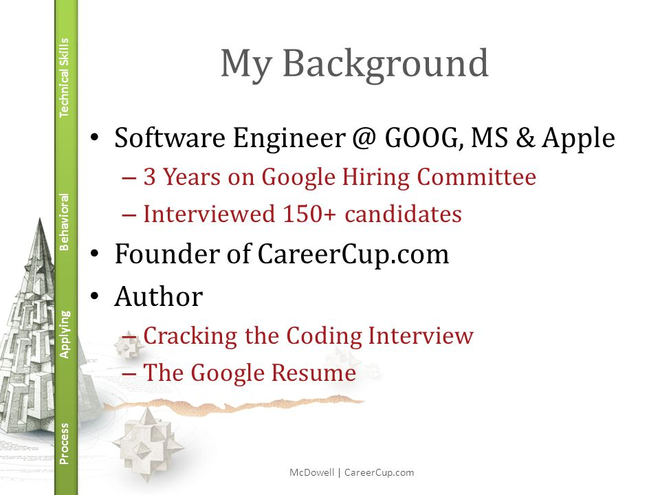 Technical Skills Behavioral Applying Process My Background Software Engineer @ GOOG, MS & Apple – 3 Years on Google Hiring Committee – Interviewed 150+ candidates Founder of CareerCup.com Author – Cracking the Coding Interview – The Google Resume McDowell | CareerCup.com