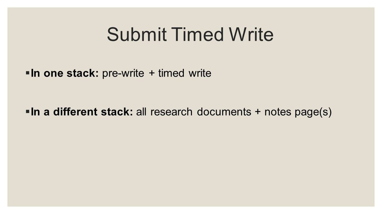 Submit Timed Write  In one stack: pre-write + timed write  In a different stack: all research documents + notes page(s)