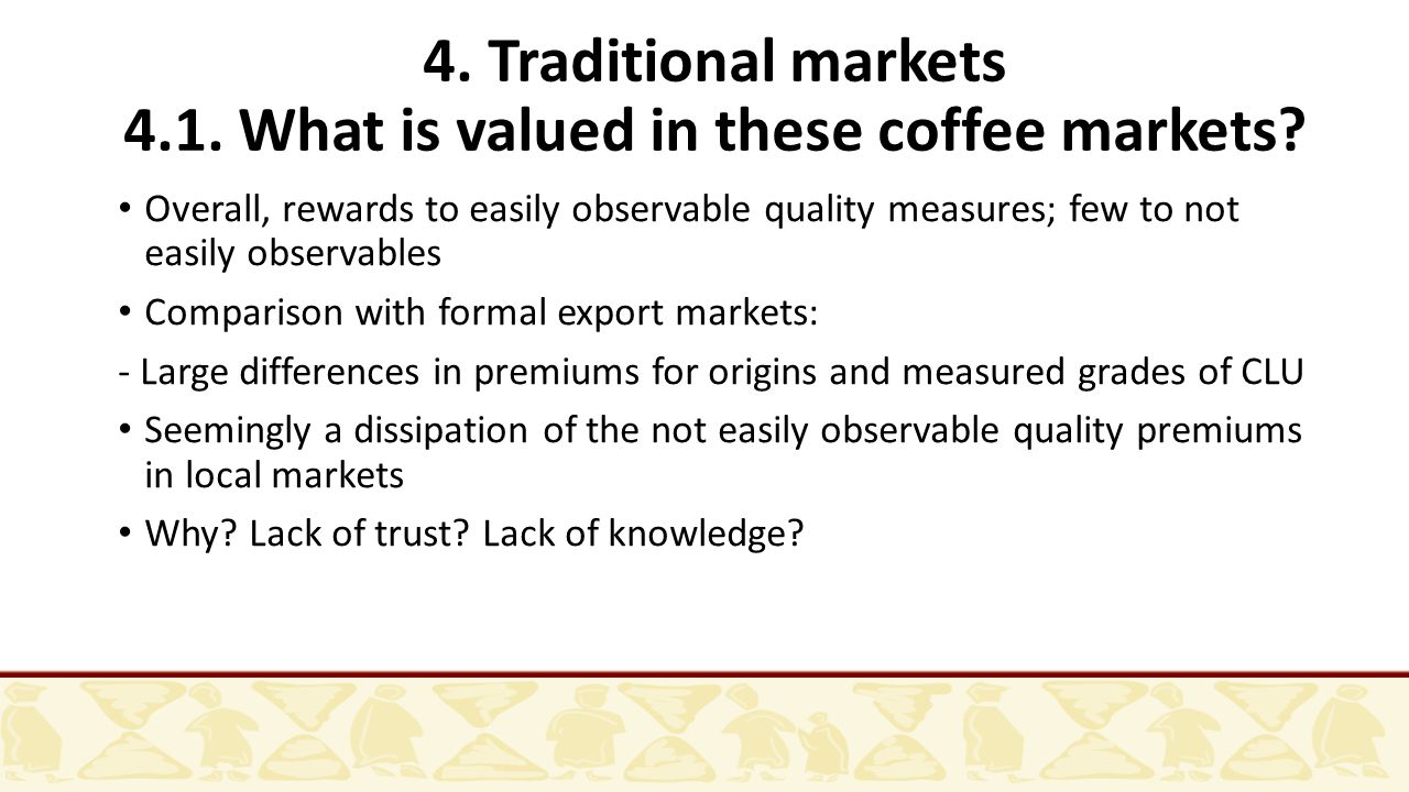 4. Traditional markets 4.1. What is valued in these coffee markets? Overall, rewards to easily observable quality measures; few to not easily observab
