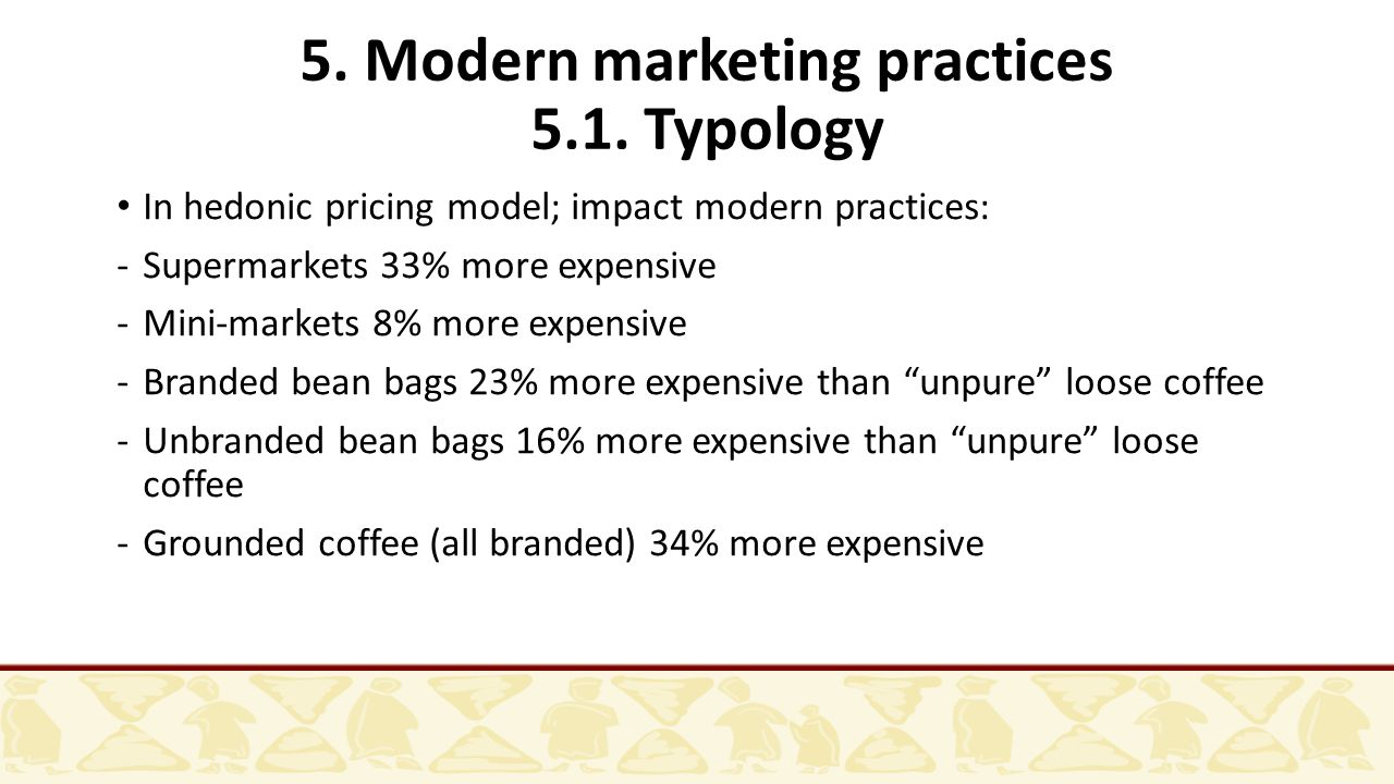 5. Modern marketing practices 5.1. Typology In hedonic pricing model; impact modern practices: -Supermarkets 33% more expensive -Mini-markets 8% more