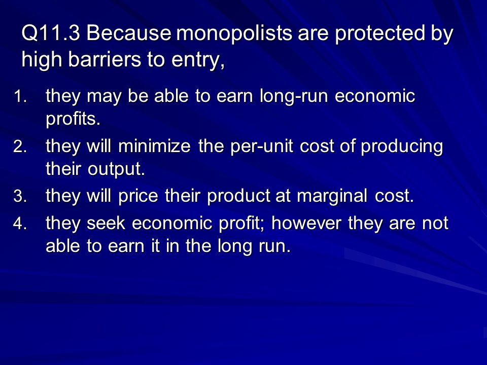 Q11.3 Because monopolists are protected by high barriers to entry, 1.