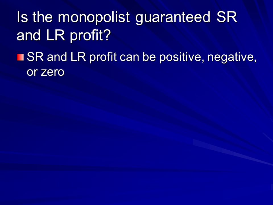 Is the monopolist guaranteed SR and LR profit SR and LR profit can be positive, negative, or zero