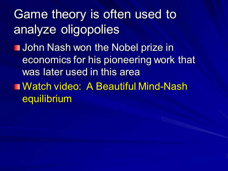 Game theory is often used to analyze oligopolies John Nash won the Nobel prize in economics for his pioneering work that was later used in this area Watch video: A Beautiful Mind-Nash equilibrium