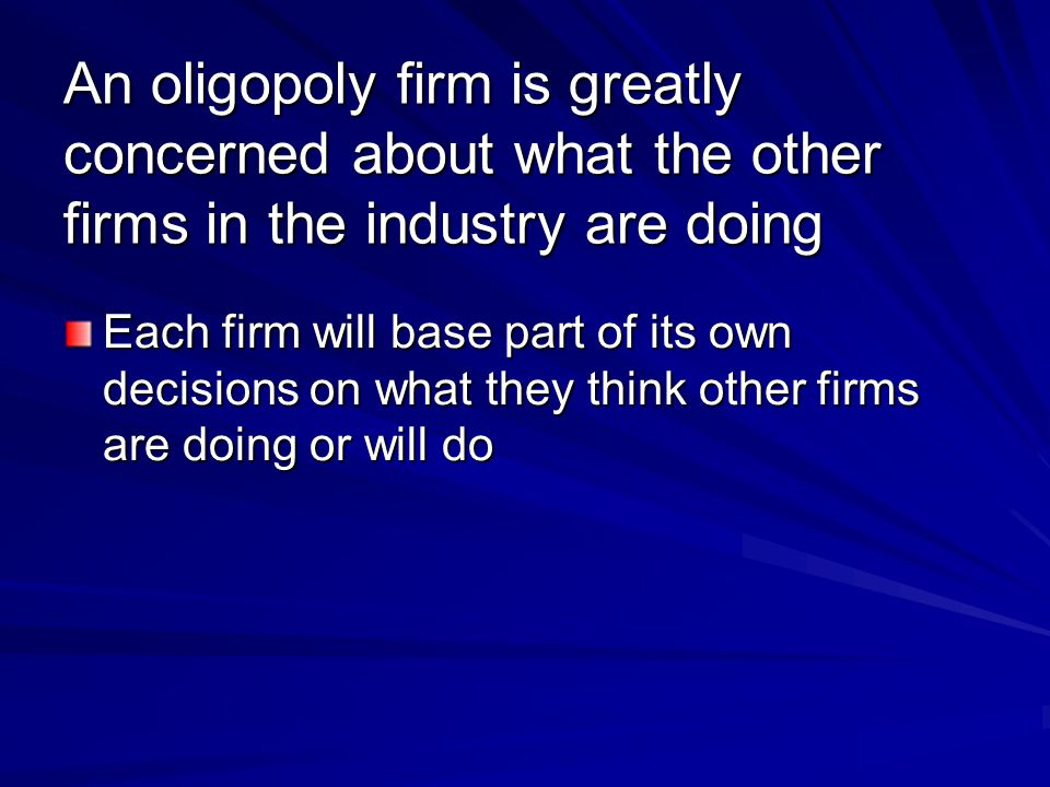 An oligopoly firm is greatly concerned about what the other firms in the industry are doing Each firm will base part of its own decisions on what they think other firms are doing or will do