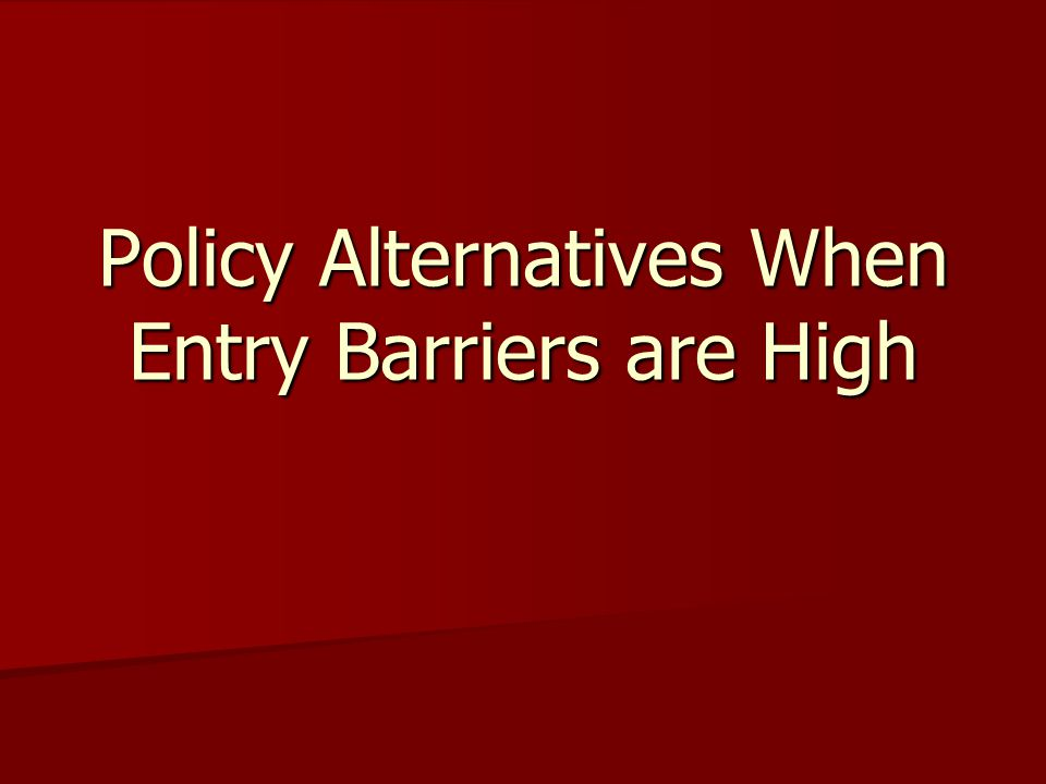 Policy Alternatives When Entry Barriers are High