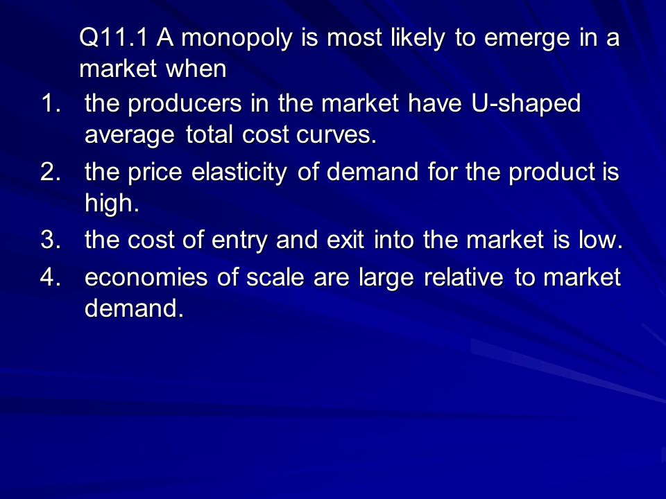 Q11.1 A monopoly is most likely to emerge in a market when 1.the producers in the market have U-shaped average total cost curves.