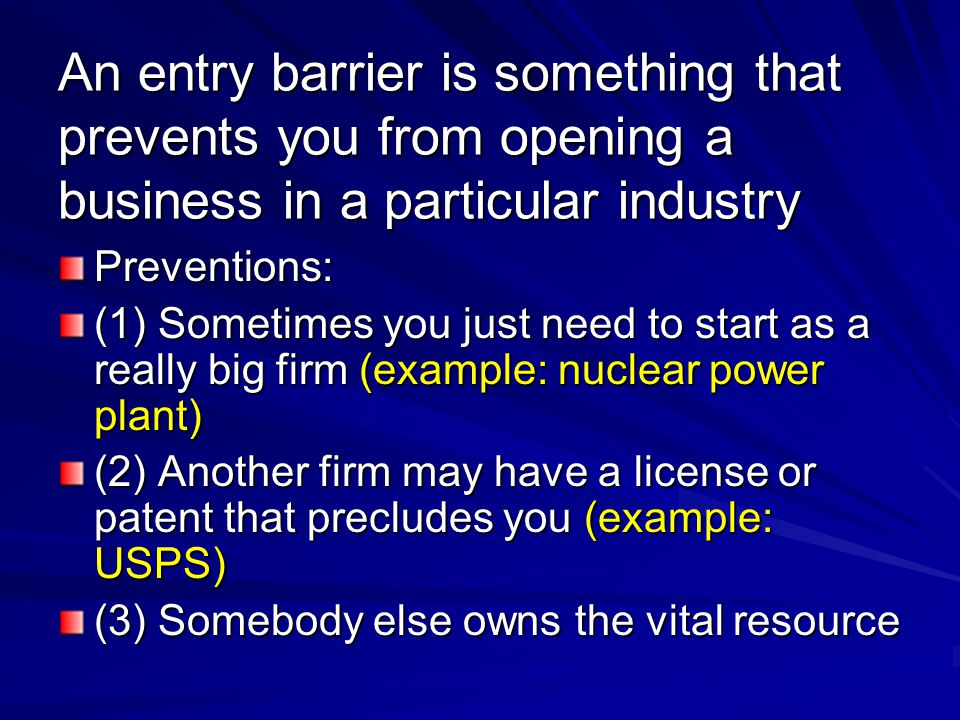 An entry barrier is something that prevents you from opening a business in a particular industry Preventions: (1) Sometimes you just need to start as a really big firm (example: nuclear power plant) (2) Another firm may have a license or patent that precludes you (example: USPS) (3) Somebody else owns the vital resource
