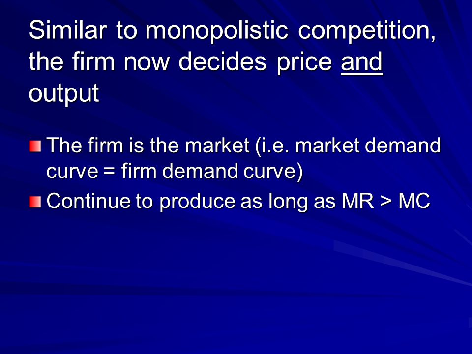 Similar to monopolistic competition, the firm now decides price and output The firm is the market (i.e.