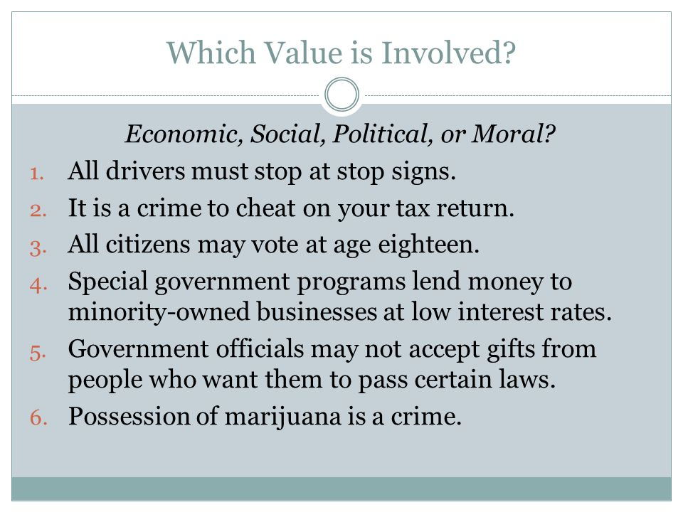 Which Value is Involved? Economic, Social, Political, or Moral? 1. All drivers must stop at stop signs. 2. It is a crime to cheat on your tax return.