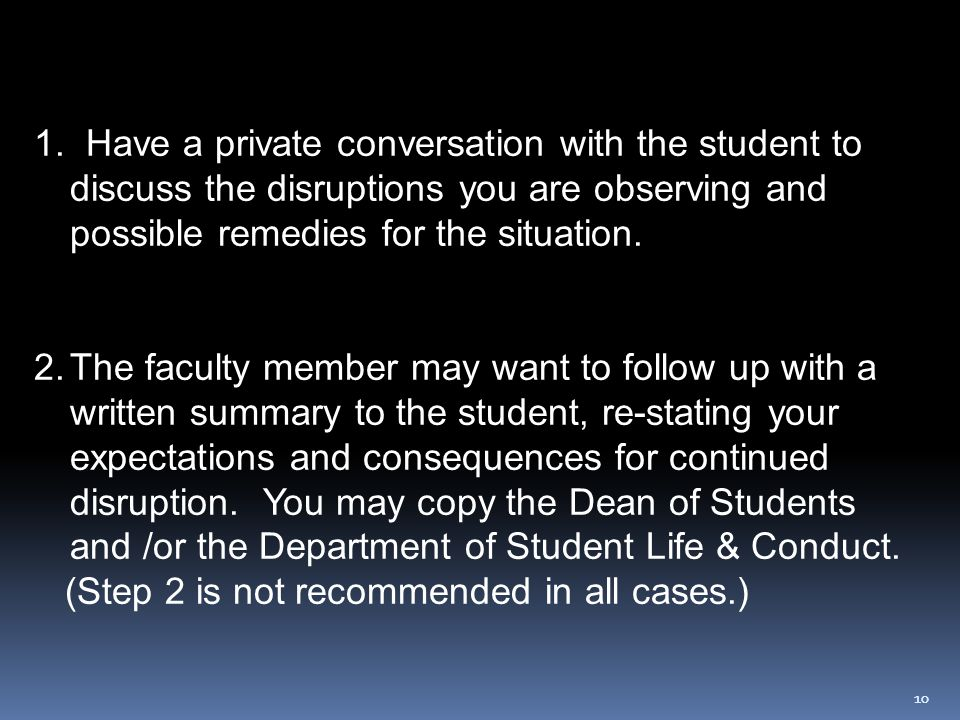 10 1. Have a private conversation with the student to discuss the disruptions you are observing and possible remedies for the situation. 2.The faculty