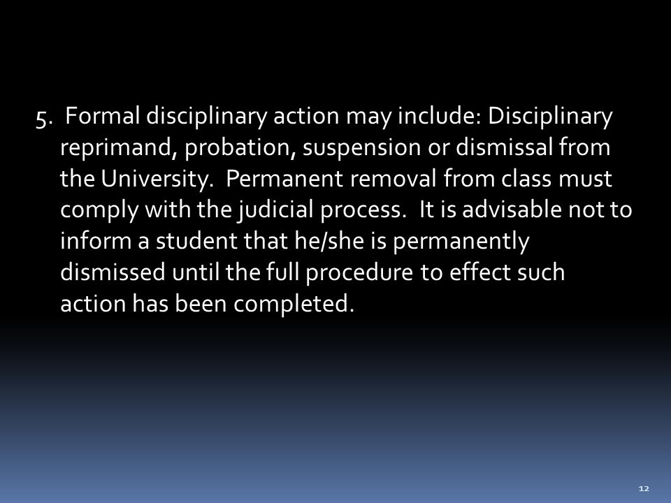 12 5. Formal disciplinary action may include: Disciplinary reprimand, probation, suspension or dismissal from the University. Permanent removal from c