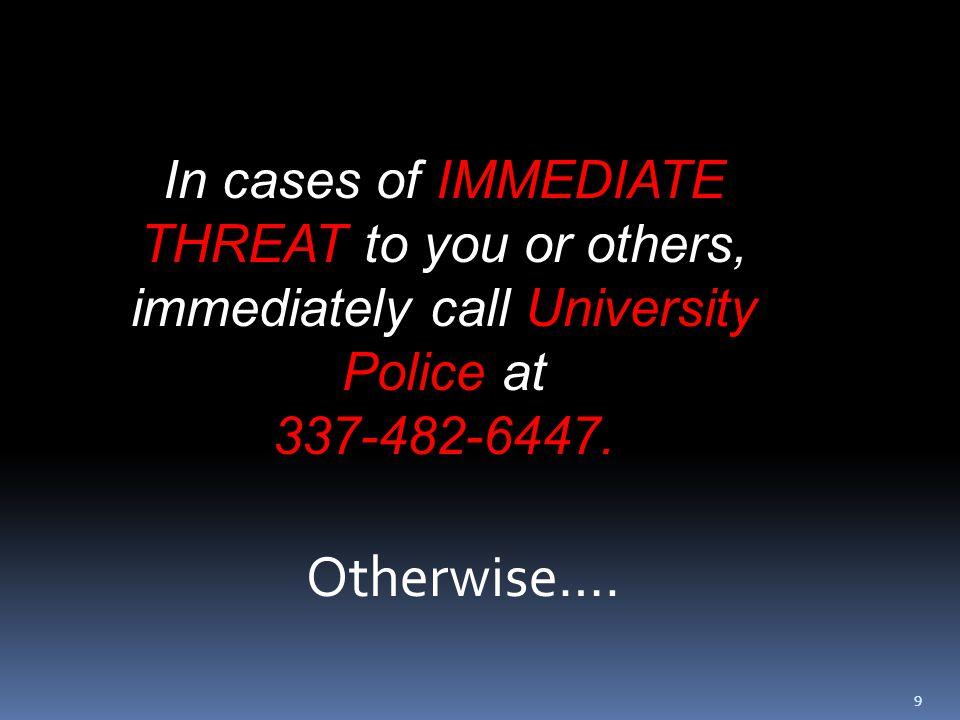 99 In cases of IMMEDIATE THREAT to you or others, immediately call University Police at 337-482-6447.