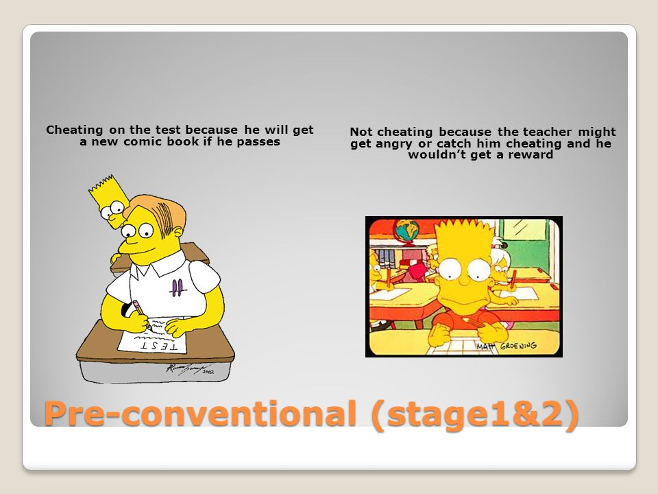 Pre-conventional (stage1&2) Cheating on the test because he will get a new comic book if he passes Not cheating because the teacher might get angry or