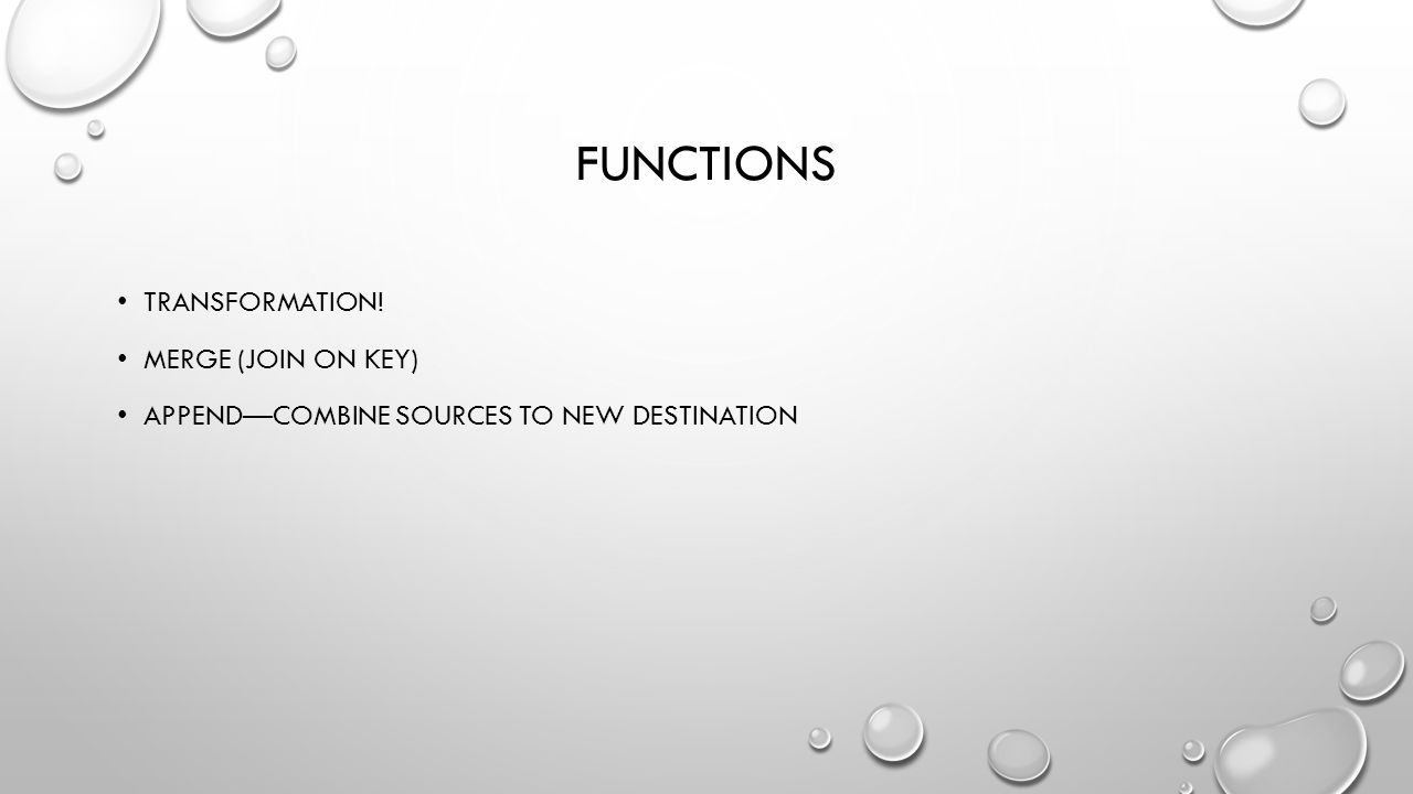 FUNCTIONS TRANSFORMATION! MERGE (JOIN ON KEY) APPEND—COMBINE SOURCES TO NEW DESTINATION