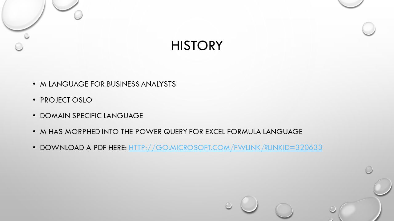 HISTORY M LANGUAGE FOR BUSINESS ANALYSTS PROJECT OSLO DOMAIN SPECIFIC LANGUAGE M HAS MORPHED INTO THE POWER QUERY FOR EXCEL FORMULA LANGUAGE DOWNLOAD A PDF HERE: HTTP://GO.MICROSOFT.COM/FWLINK/ LINKID=320633HTTP://GO.MICROSOFT.COM/FWLINK/ LINKID=320633