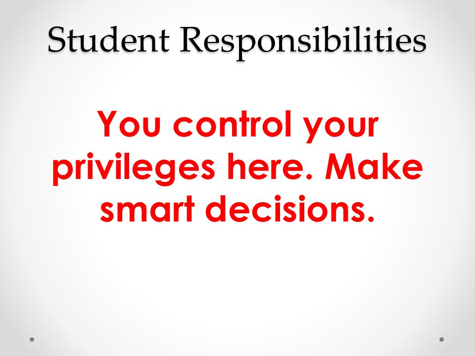 Student Responsibilities You control your privileges here. Make smart decisions.