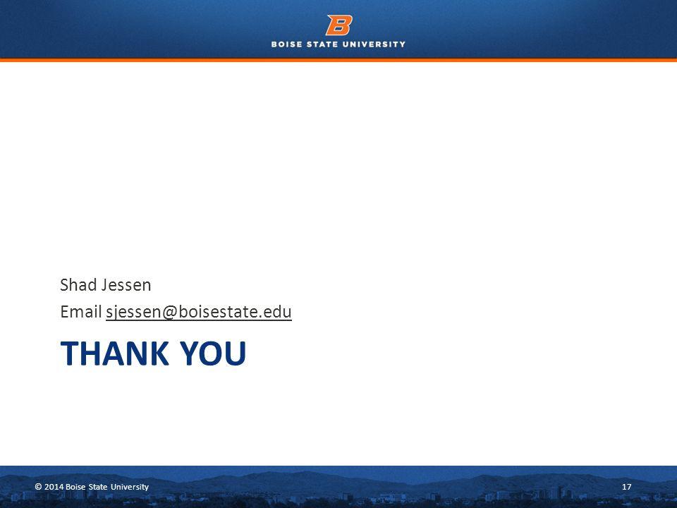 © 2014 Boise State University17 THANK YOU Shad Jessen Email sjessen@boisestate.edu