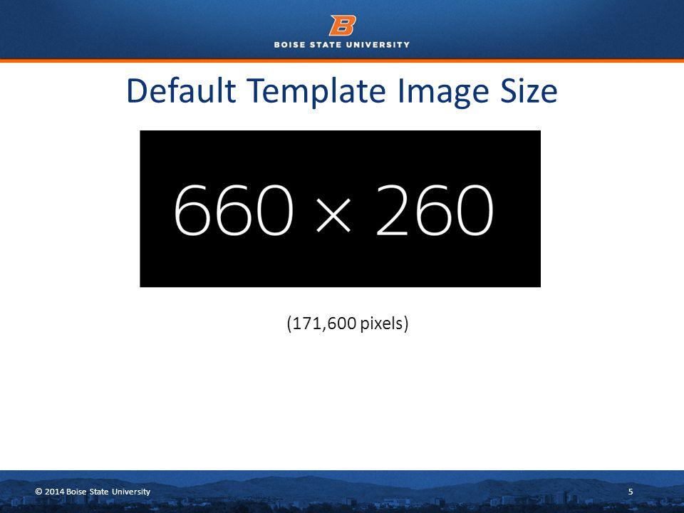 © 2014 Boise State University5 Default Template Image Size (171,600 pixels)