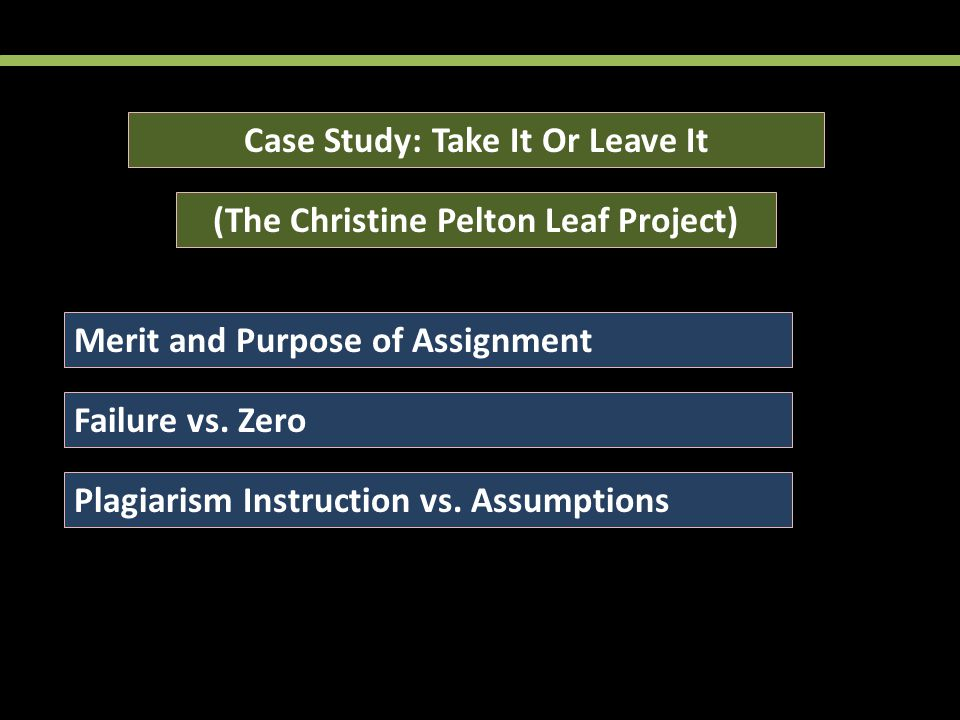 Case Study: Take It Or Leave It (The Christine Pelton Leaf Project) Merit and Purpose of Assignment Failure vs.