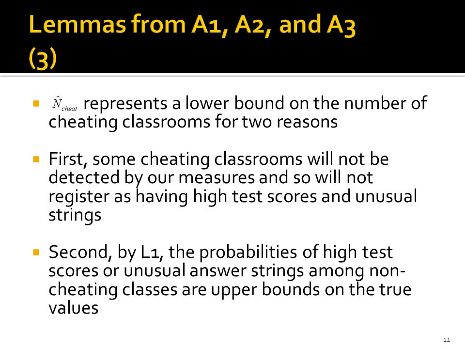  represents a lower bound on the number of cheating classrooms for two reasons  First, some cheating classrooms will not be detected by our measures and so will not register as having high test scores and unusual strings  Second, by L1, the probabilities of high test scores or unusual answer strings among non- cheating classes are upper bounds on the true values 11