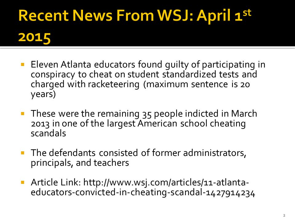  Eleven Atlanta educators found guilty of participating in conspiracy to cheat on student standardized tests and charged with racketeering (maximum sentence is 20 years)  These were the remaining 35 people indicted in March 2013 in one of the largest American school cheating scandals  The defendants consisted of former administrators, principals, and teachers  Article Link: http://www.wsj.com/articles/11-atlanta- educators-convicted-in-cheating-scandal-1427914234 2
