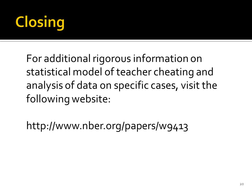 For additional rigorous information on statistical model of teacher cheating and analysis of data on specific cases, visit the following website: http://www.nber.org/papers/w9413 20