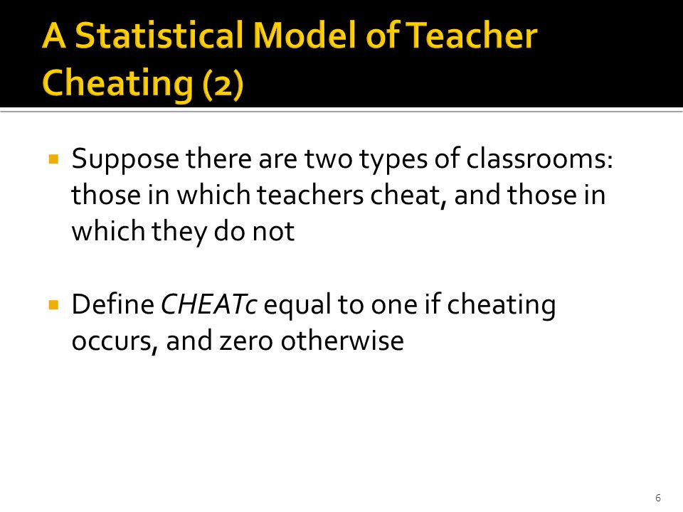  (A1) Had cheating classrooms not cheated, their distribution of the two outcome measures SCORE and ANSWERS, would be identical to that of non-cheating classrooms  (A2) Second, we assume that although cheating behavior is not directly observed, cheating increases the probability that a classroom will have a high average test score and an unusual pattern of answer strings: 7