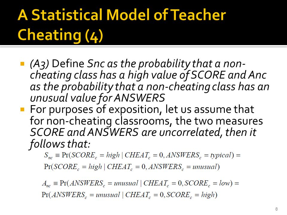  (A3) Define Snc as the probability that a non- cheating class has a high value of SCORE and Anc as the probability that a non-cheating class has an unusual value for ANSWERS  For purposes of exposition, let us assume that for non-cheating classrooms, the two measures SCORE and ANSWERS are uncorrelated, then it follows that: 8