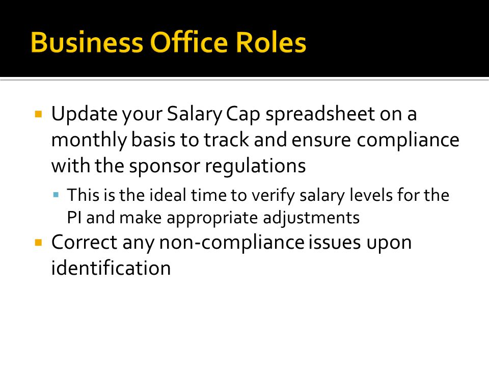  Update your Salary Cap spreadsheet on a monthly basis to track and ensure compliance with the sponsor regulations  This is the ideal time to verify salary levels for the PI and make appropriate adjustments  Correct any non-compliance issues upon identification