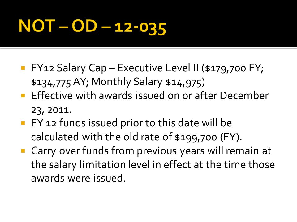  FY12 Salary Cap – Executive Level II ($179,700 FY; $134,775 AY; Monthly Salary $14,975)  Effective with awards issued on or after December 23, 2011.