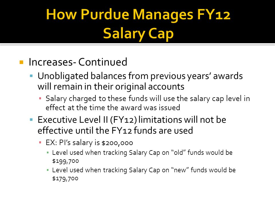 Increases- Continued  Unobligated balances from previous years' awards will remain in their original accounts ▪ Salary charged to these funds will use the salary cap level in effect at the time the award was issued  Executive Level II (FY12) limitations will not be effective until the FY12 funds are used ▪ EX: PI's salary is $200,000 ▪ Level used when tracking Salary Cap on old funds would be $199,700 ▪ Level used when tracking Salary Cap on new funds would be $179,700