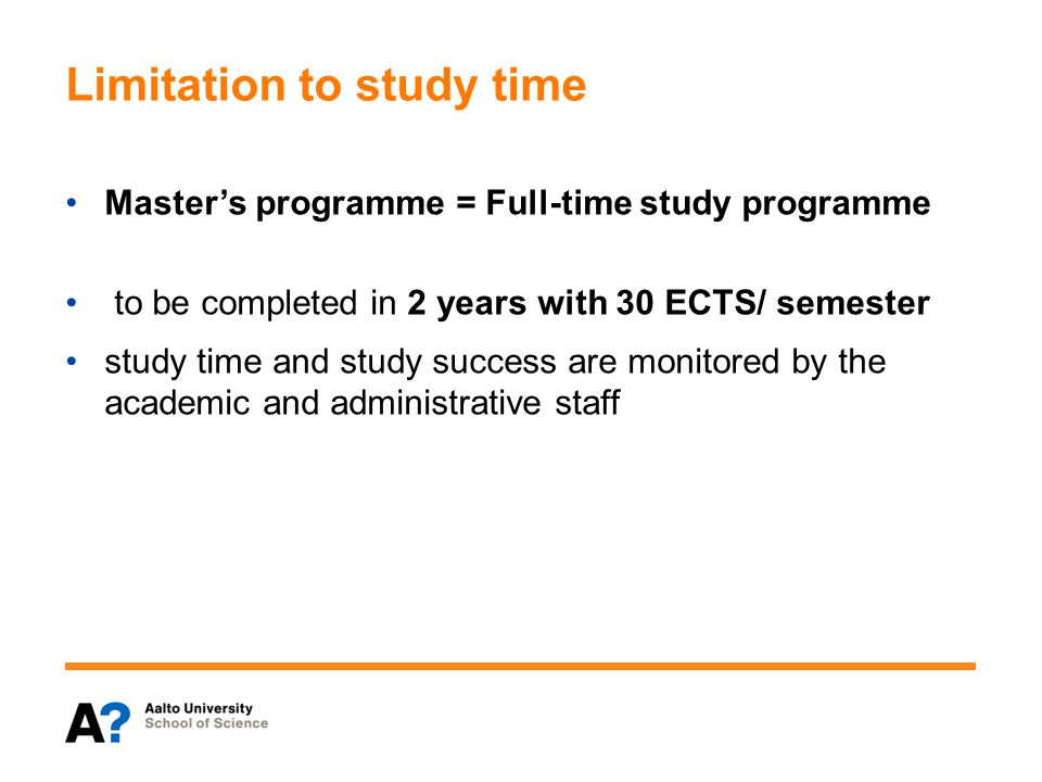 Limitation to study time Master's programme = Full-time study programme to be completed in 2 years with 30 ECTS/ semester study time and study success are monitored by the academic and administrative staff