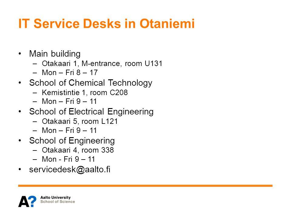 IT Service Desks in Otaniemi Main building –Otakaari 1, M-entrance, room U131 –Mon – Fri 8 – 17 School of Chemical Technology –Kemistintie 1, room C20