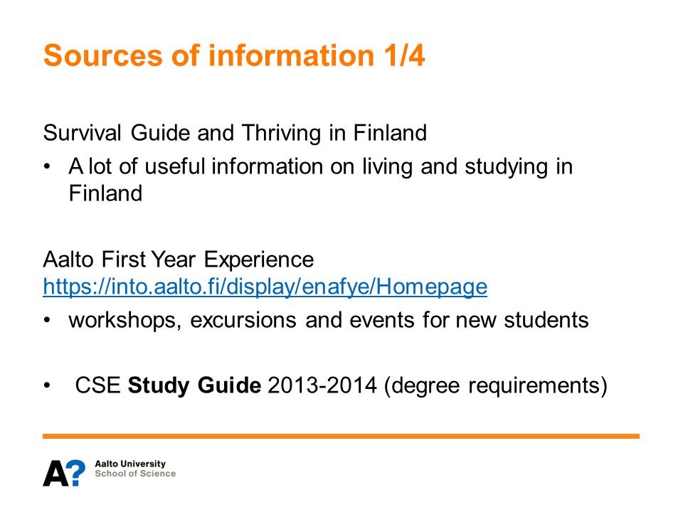 Sources of information 1/4 Survival Guide and Thriving in Finland A lot of useful information on living and studying in Finland Aalto First Year Experience https://into.aalto.fi/display/enafye/Homepage https://into.aalto.fi/display/enafye/Homepage workshops, excursions and events for new students CSE Study Guide 2013-2014 (degree requirements)