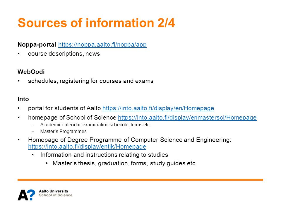 Sources of information 2/4 Noppa-portal https://noppa.aalto.fi/noppa/apphttps://noppa.aalto.fi/noppa/app course descriptions, news WebOodi schedules, registering for courses and exams Into portal for students of Aalto https://into.aalto.fi/display/en/Homepagehttps://into.aalto.fi/display/en/Homepage homepage of School of Science https://into.aalto.fi/display/enmastersci/Homepagehttps://into.aalto.fi/display/enmastersci/Homepage –Academic calendar, examination schedule, forms etc.