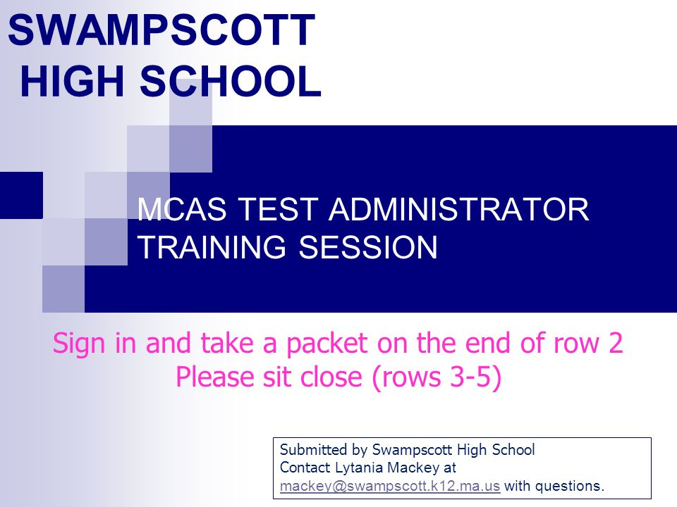 SWAMPSCOTT HIGH SCHOOL MCAS TEST ADMINISTRATOR TRAINING SESSION Sign in and take a packet on the end of row 2 Please sit close (rows 3-5) Submitted by