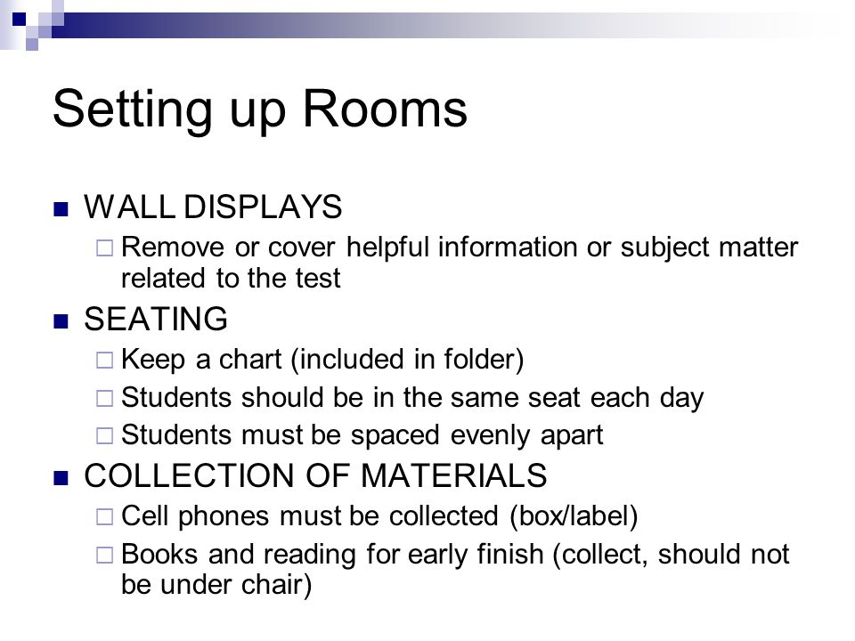 Setting up Rooms WALL DISPLAYS  Remove or cover helpful information or subject matter related to the test SEATING  Keep a chart (included in folder)  Students should be in the same seat each day  Students must be spaced evenly apart COLLECTION OF MATERIALS  Cell phones must be collected (box/label)  Books and reading for early finish (collect, should not be under chair)