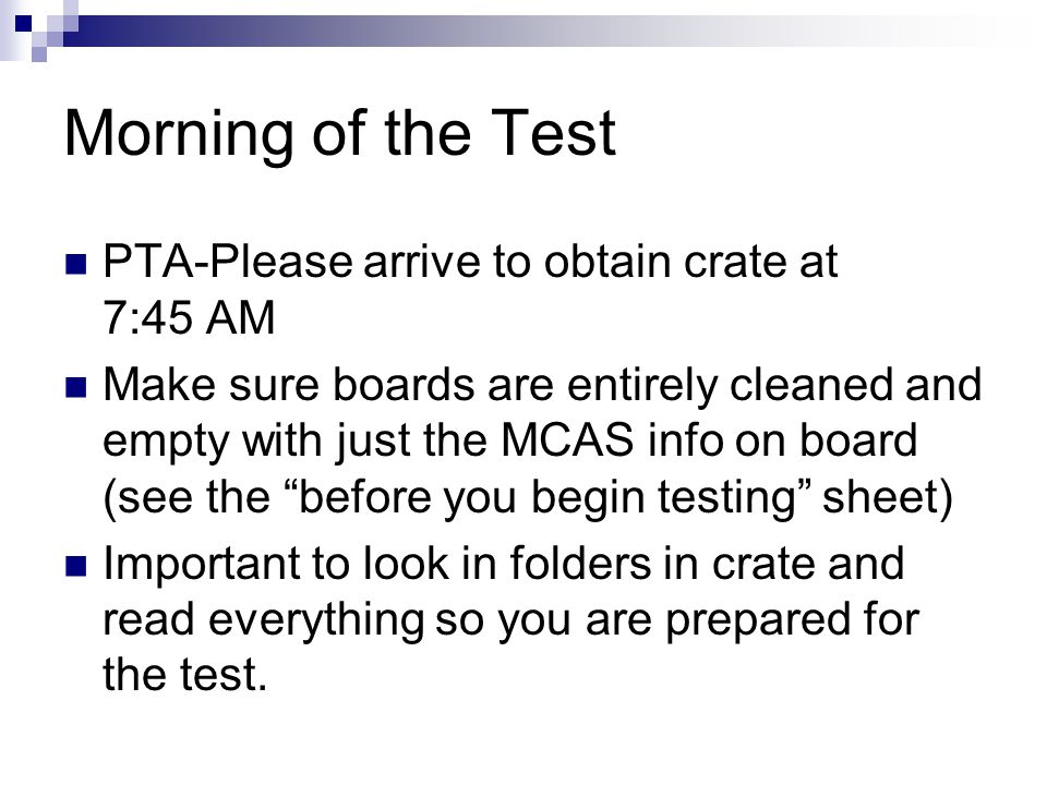 Morning of the Test PTA-Please arrive to obtain crate at 7:45 AM Make sure boards are entirely cleaned and empty with just the MCAS info on board (see the before you begin testing sheet) Important to look in folders in crate and read everything so you are prepared for the test.
