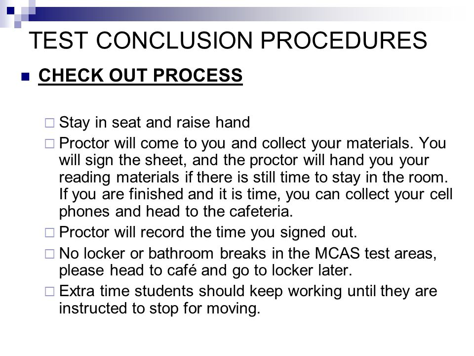 TEST CONCLUSION PROCEDURES CHECK OUT PROCESS  Stay in seat and raise hand  Proctor will come to you and collect your materials.