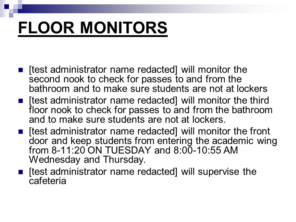 FLOOR MONITORS [test administrator name redacted] will monitor the second nook to check for passes to and from the bathroom and to make sure students are not at lockers [test administrator name redacted] will monitor the third floor nook to check for passes to and from the bathroom and to make sure students are not at lockers.