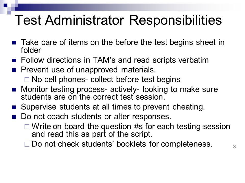 Test Administrator Responsibilities Take care of items on the before the test begins sheet in folder Follow directions in TAM's and read scripts verbatim Prevent use of unapproved materials.