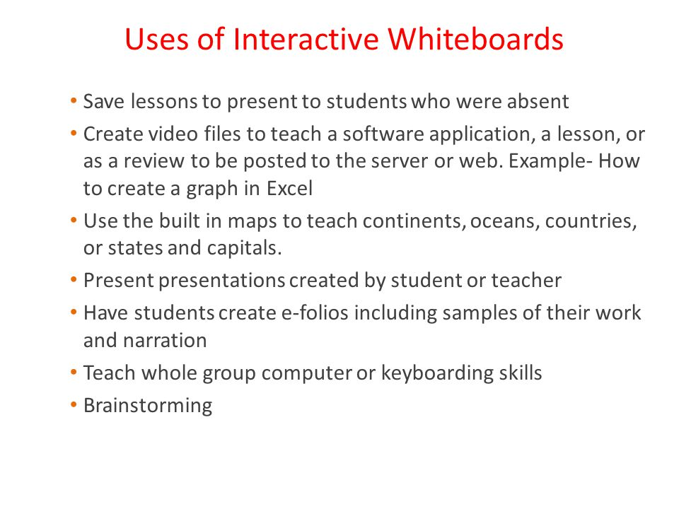 Uses of Interactive Whiteboards Save lessons to present to students who were absent Create video files to teach a software application, a lesson, or as a review to be posted to the server or web.