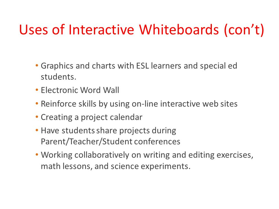 Uses of Interactive Whiteboards (con't) Graphics and charts with ESL learners and special ed students.