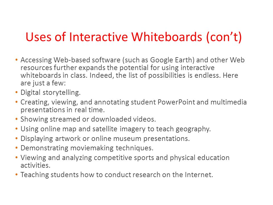 Uses of Interactive Whiteboards (con't) Accessing Web-based software (such as Google Earth) and other Web resources further expands the potential for using interactive whiteboards in class.