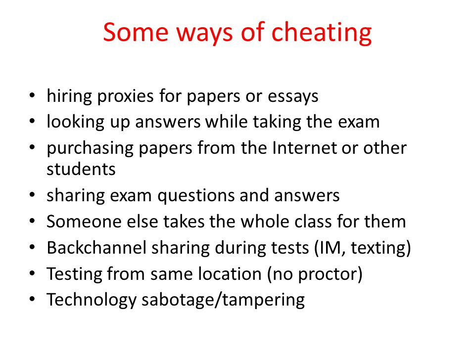 Some ways of cheating hiring proxies for papers or essays looking up answers while taking the exam purchasing papers from the Internet or other students sharing exam questions and answers Someone else takes the whole class for them Backchannel sharing during tests (IM, texting) Testing from same location (no proctor) Technology sabotage/tampering