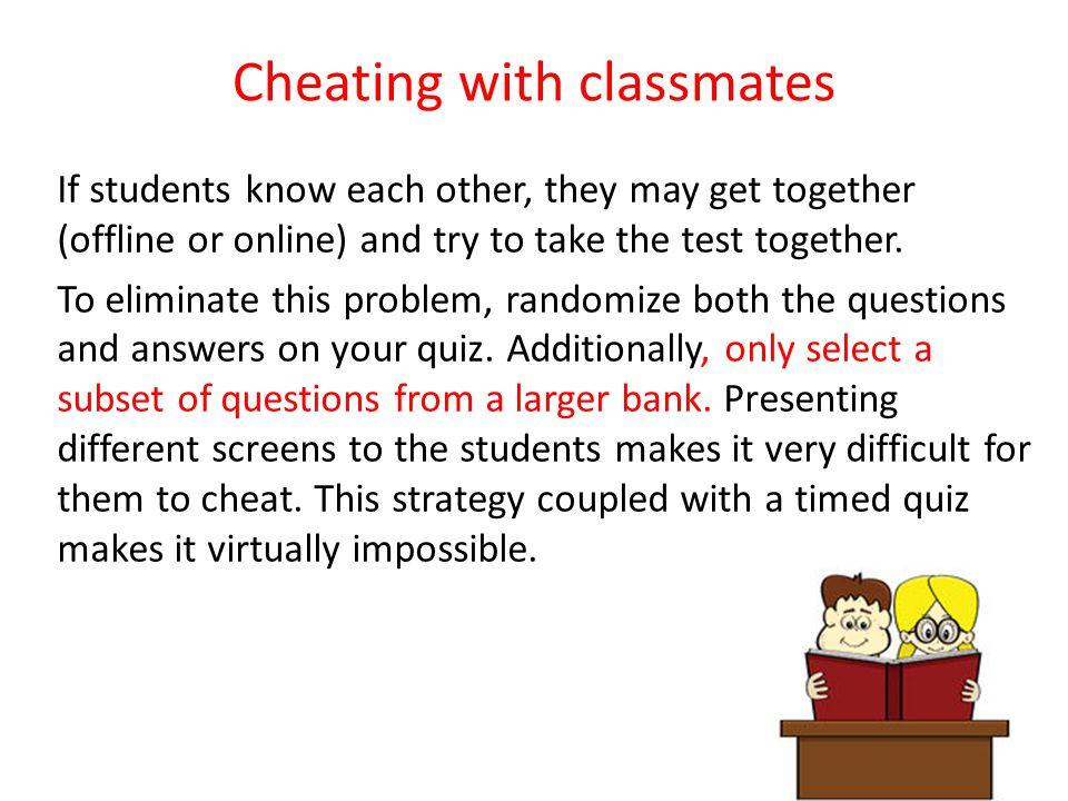 Cheating with classmates If students know each other, they may get together (offline or online) and try to take the test together.