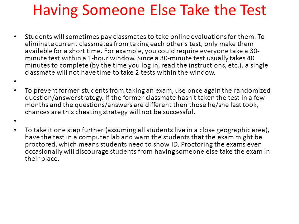 Having Someone Else Take the Test Students will sometimes pay classmates to take online evaluations for them.