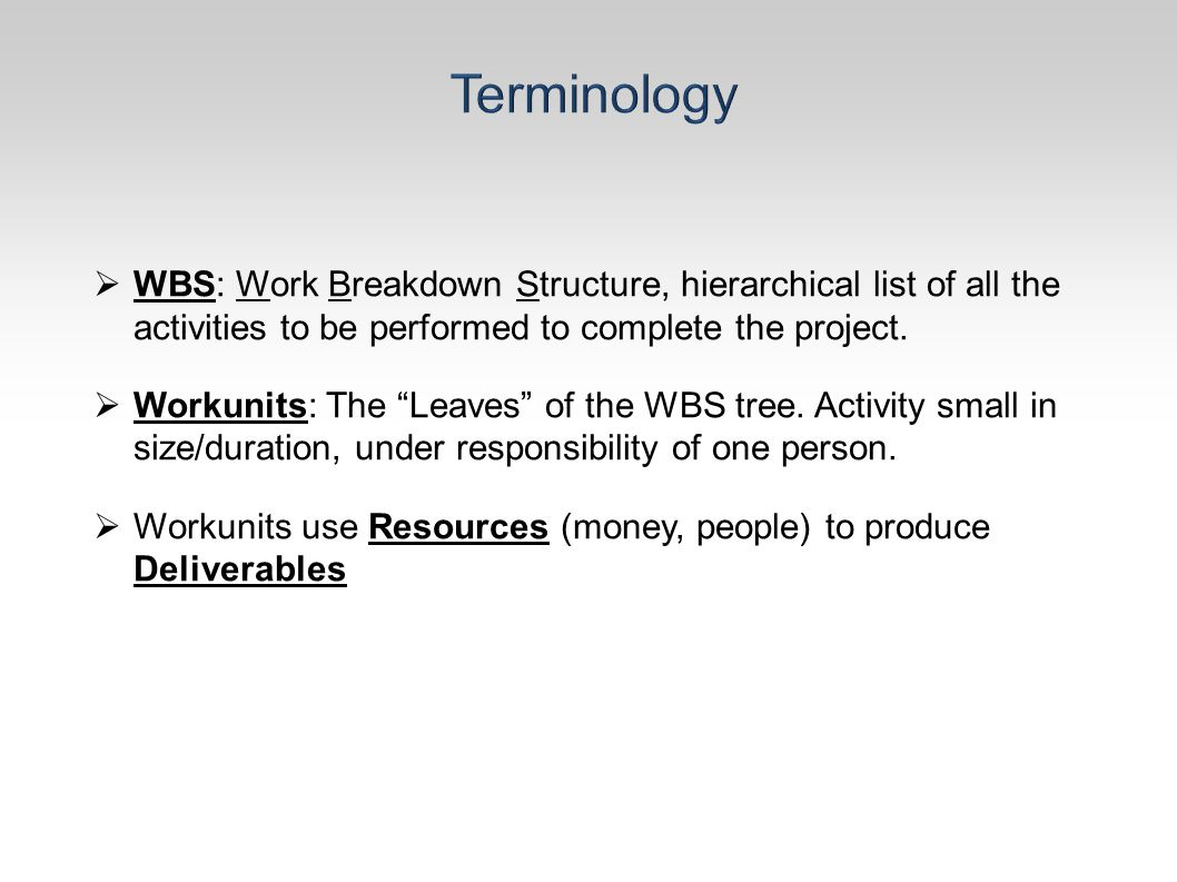 " WBS: Work Breakdown Structure, hierarchical list of all the activities to be performed to complete the project.  Workunits: The ""Leaves"" of the WBS"