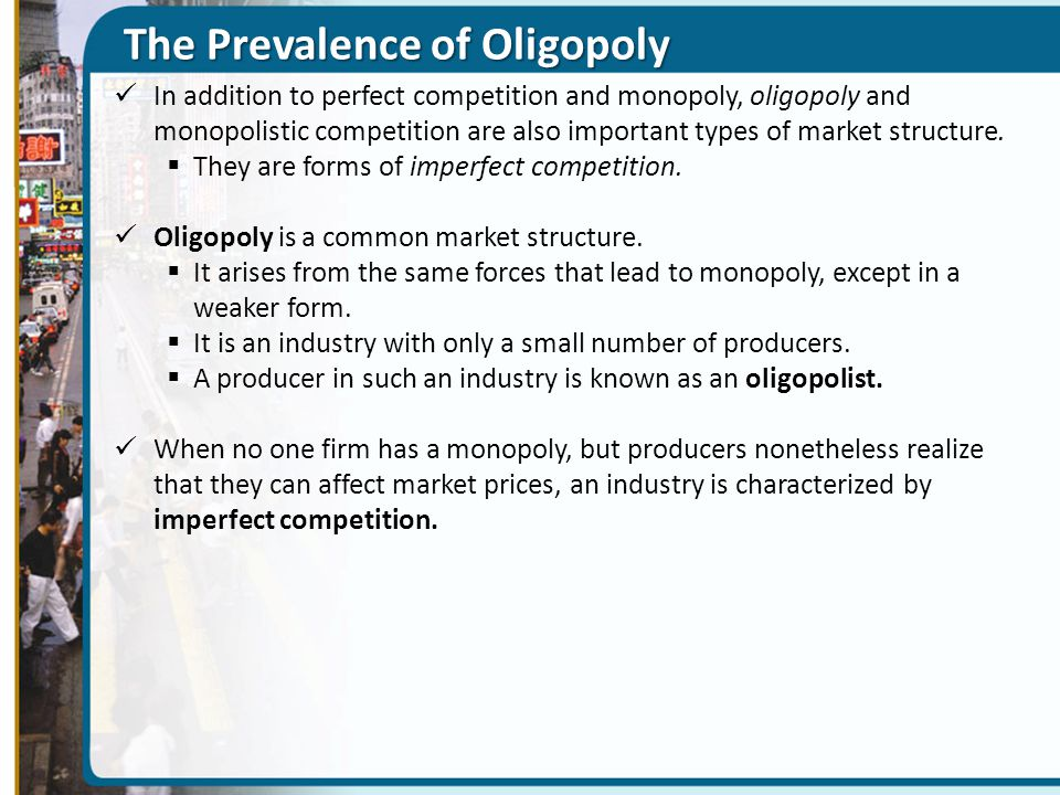 The Prevalence of Oligopoly In addition to perfect competition and monopoly, oligopoly and monopolistic competition are also important types of market